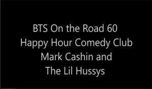 BTS On the Road 60: Happy Hour Comedy Club Mark Cashin & The Lil Hussys